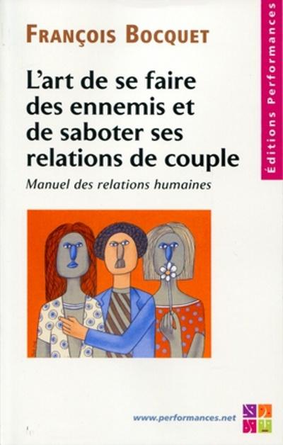 L'art de se faire des ennnemis et de saboter ses relations de couple ; manuel des relations humaines