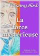 La force mystérieuse  - J.-H. Rosny Aîné