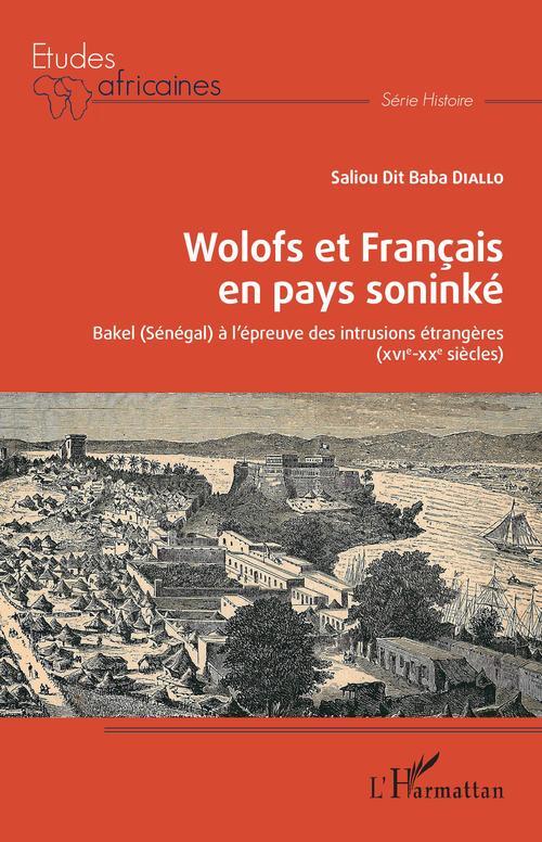 Wolofs et Français en pays soninké ; Bakel (Sénégal) à l'épreuve des intrusions étrangères (XVI-XXe siècles)