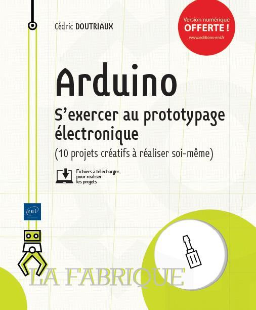 Arduino ; s'exercer au prototypage électronique (10 projets créatifs à réaliser soi-même)