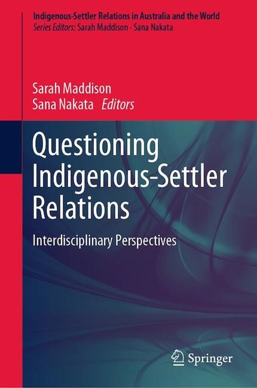 Questioning Indigenous-Settler Relations  - Sarah Maddison  - Sana Nakata