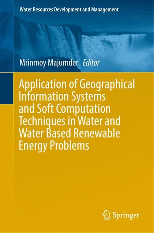 Application of Geographical Information Systems and Soft Computation Techniques in Water and Water Based Renewable Energy Proble  - Mrinmoy Majumder