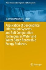 Application of Geographical Information Systems and Soft Computation Techniques in Water and Water Based Renewable Energy Proble