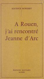 À Rouen, j'ai rencontré Jeanne d'Arc  - Maurice Morisset