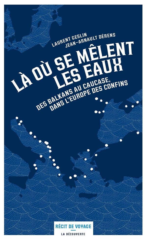Là où se mêlent les eaux ; des Balkans au Causase, dans l'Europe des confins