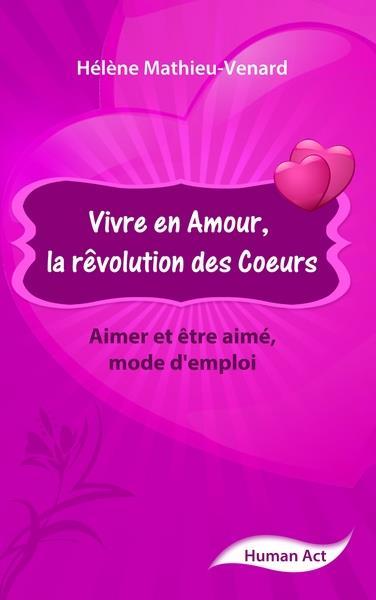 Vivre en amour, la révolution des coeurs ; aimer et être aimé, mode d'emploi