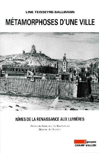 Métamorphoses d'une ville ; Nîmes de la renaissance aux lumières