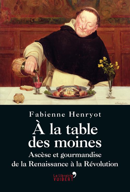 A la table des moines - Ascèse et gourmandise de la Renaissance à la Révolution
