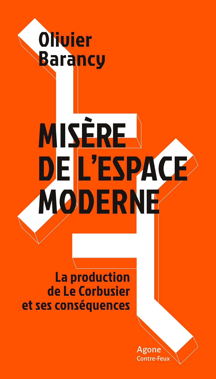 Misère de l'espace moderne ; la production de Le Corbusier et ses conséquences