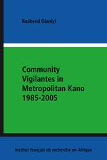 Community Vigilantes in Metropolitan Kano 1985-2005  - Rasheed Olaniyi