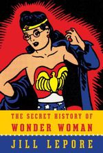 Vente Livre Numérique : The Secret History of Wonder Woman  - Jill Lepore