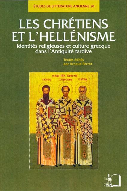 Les chrétiens et l'hellénisme ; identités religieuses et culture grecque dans l'Antiquité tardive
