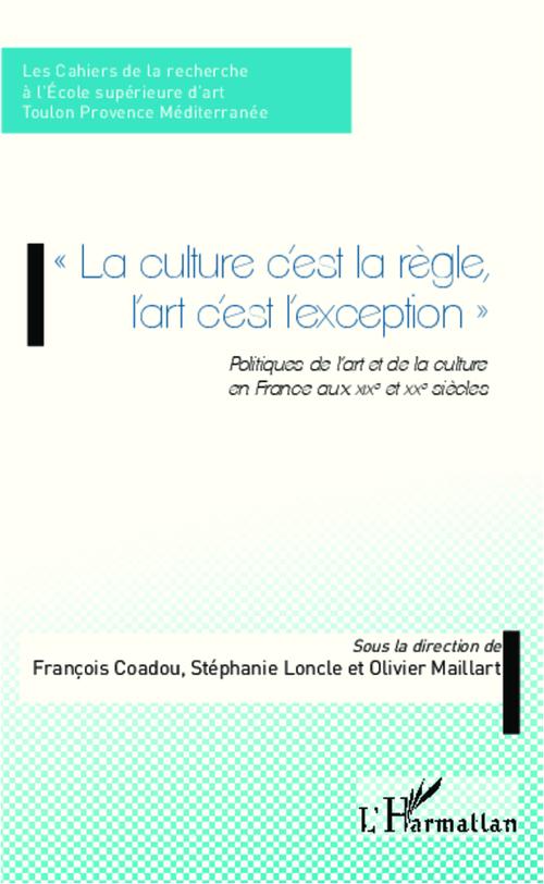 La culture c'est la règle, l'art c'est l'exception ; politiques de l'art et de la culture en France aux XIX et XXe siècles