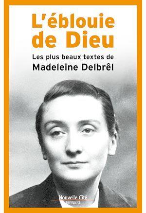 L'éblouie de Dieu ; les plus beaux textes de Madeleine Delbrêl