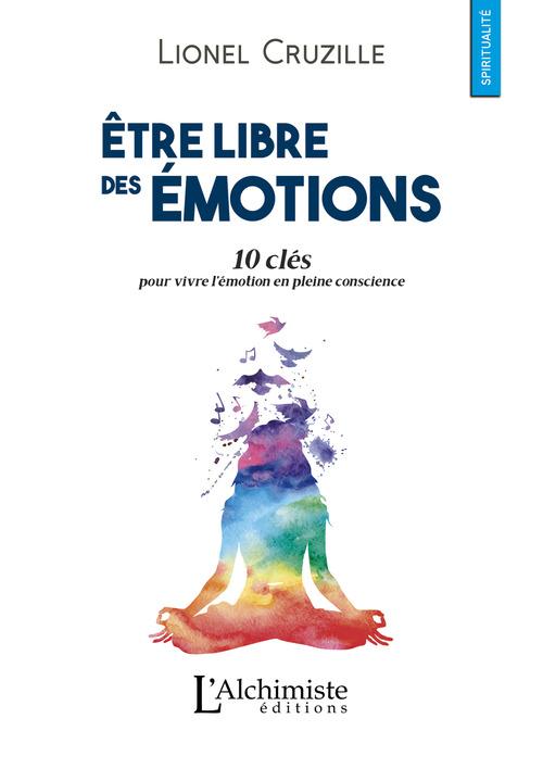 être libre des émotions ; 10 clés pour vivre l'émotion en pleine conscience