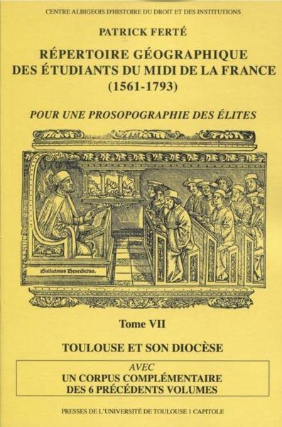 Répertoire géographique des étudiants du midi de la France  (1561-1793) t.7 ; avec un corpus complémentiare des 6 précédetns volumes