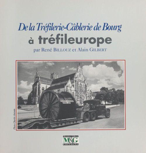 De la tréfilerie-câblerie de Bourg à Tréfileurope  - Alain Billouz  - Alain Gilbert