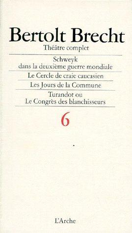 Théâtre complet t.6 ; Schweyk dans la deuxième guerre mondiale, le cercle de craie caucasien, les jours de la commune, Turandot ou le congrès des blanchisseurs