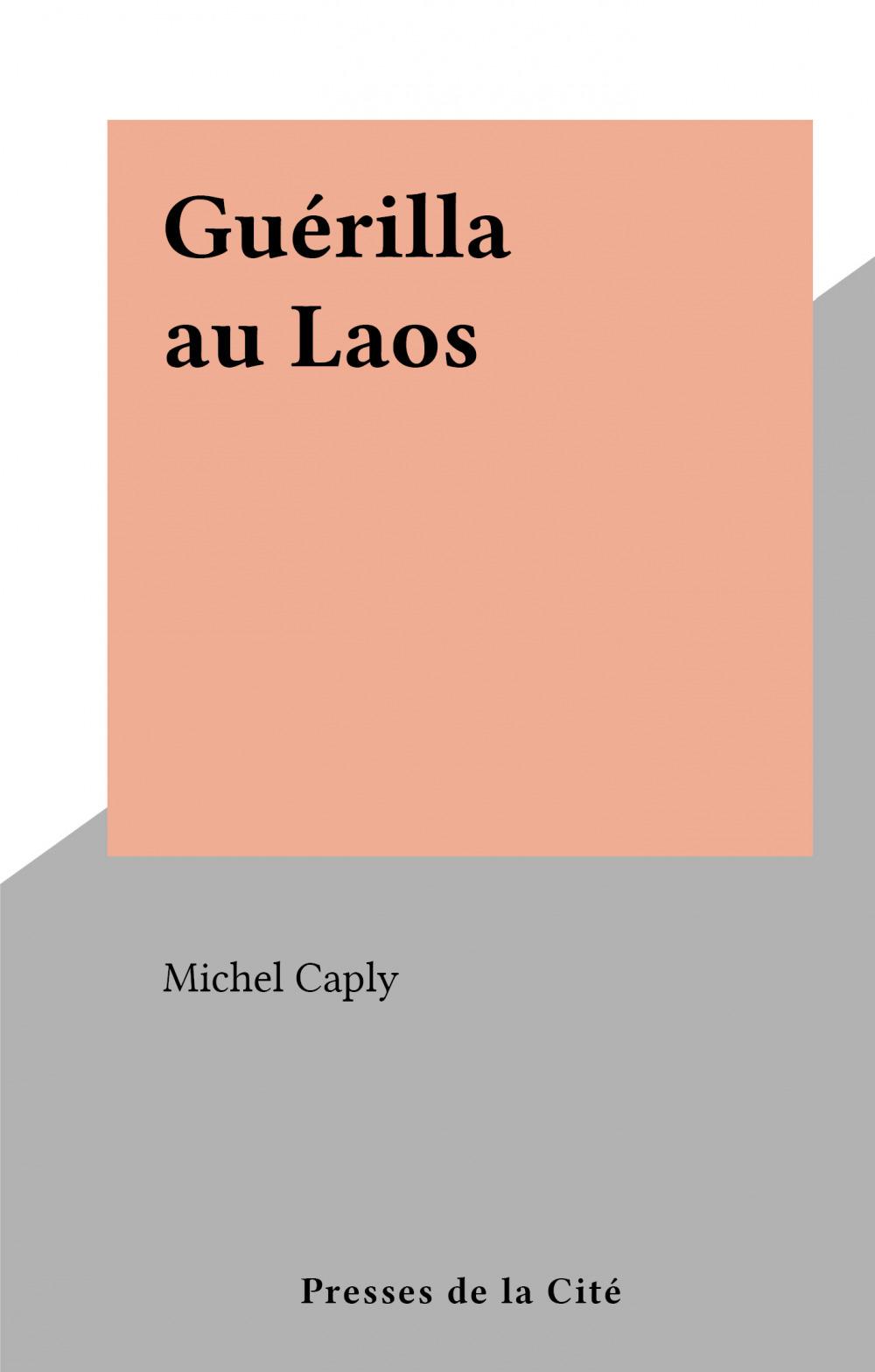 Guérilla au Laos  - Michel Caply