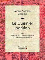 Le Cuisinier parisien  - Marie-Antoine Carême - Ligaran