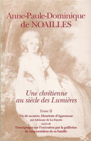 Anne-Paule-Dominique de Noailles t.2 ; une chrétienne au siècle des Lumières ; vie de sa mère, Henriette d'Aguesseau ; témoignages sur l'exécution par la guillotine de cinq menbres de sa famille