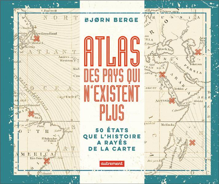 Atlas des pays qui n'existent plus ; 50 Etats que l'histoire a rayés de la carte