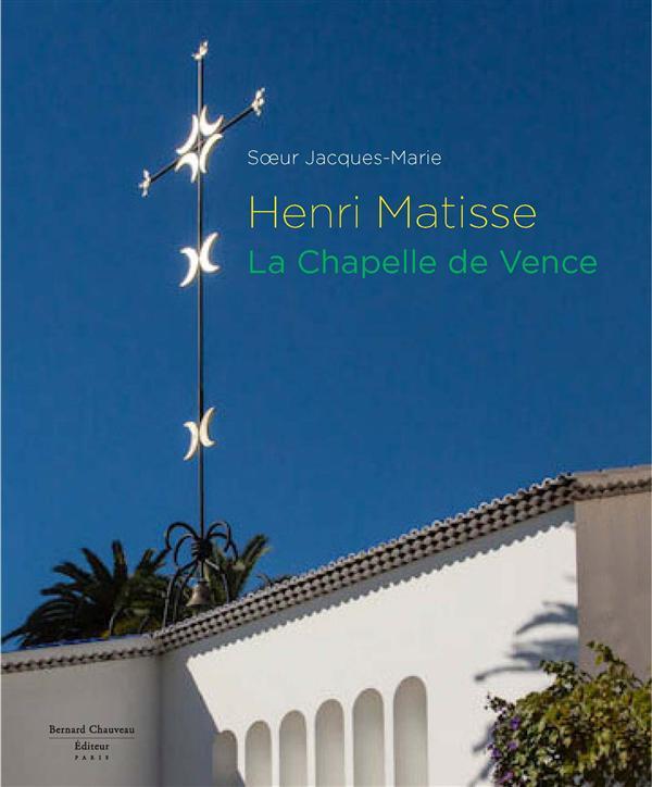 Henri Matisse ; la chapelle de Vence