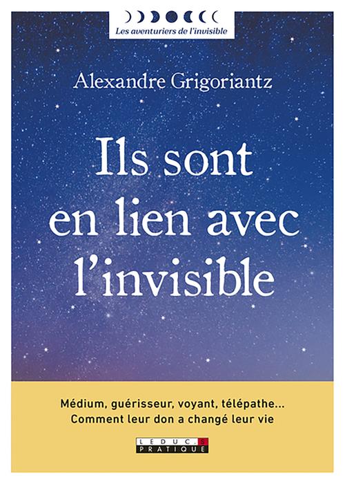 Ils sont en lien avec l'invisible ; médium, guérisseur, voyant, télépathe... comment leur don a changé leur vie  - Alexandre Grigoriantz