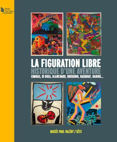 La figuration libre, historique d'une aventure ; Combas, Di Rosa, Blanchard, Boisrond, Basquiat, Haring