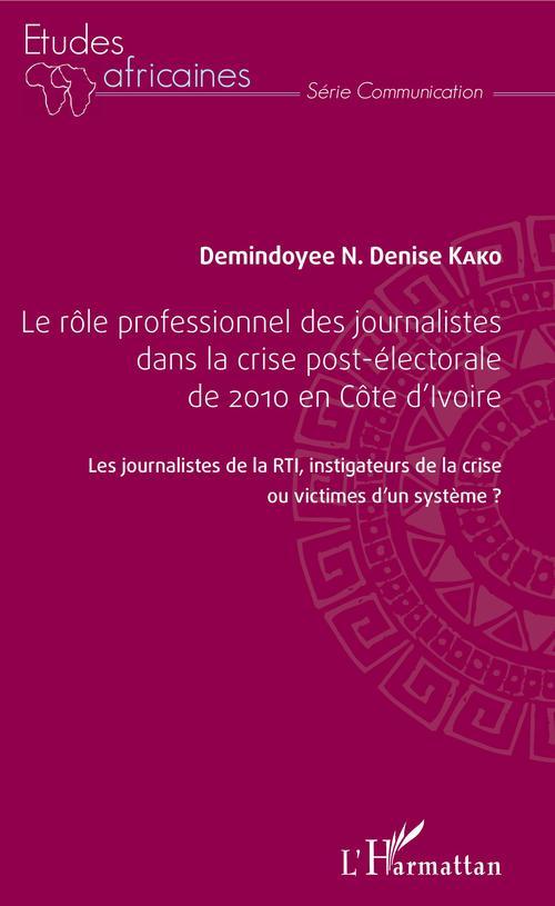 Le rôle professionnel des journalistes dans la crise post-électorale de 2010 en côte d'Ivoire  - Demindoyee N. Denise Kako