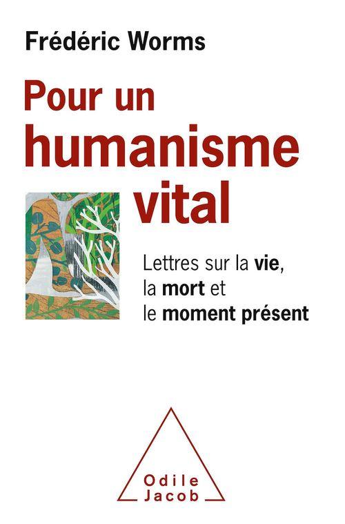 Pour un humanisme vital ; lettres sur la vie, la mort et le moment présent