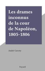 Les drames inconnus de la cour de Napoléon, 1805-1806  - André Gavoty