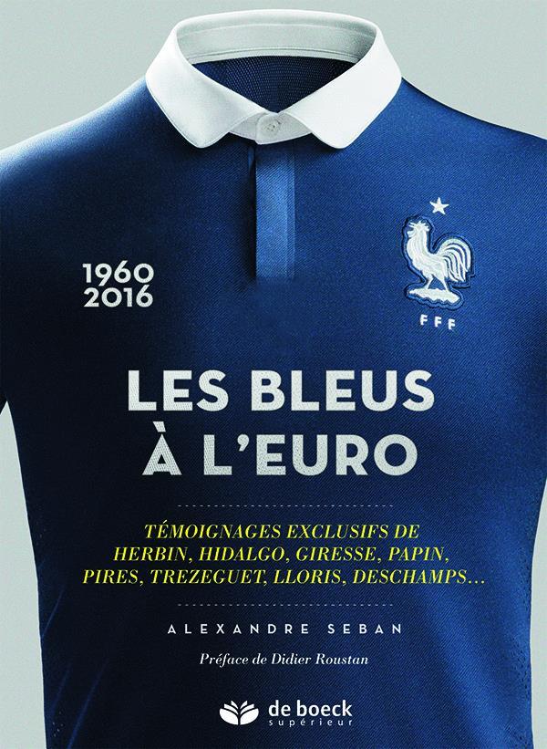 Les bleus a l'Euro ; témoignages exclusifs de Herbin, Hidalgo, Giresse, Papin, Pires, Trezeguet, Lloris, Deschamps,... (1960-2016)