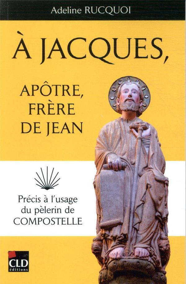A JACQUES, APOTRE, FRERE DE JEAN - PRECIS A L-USAGE DU PELERIN DE COMPOSTELLE