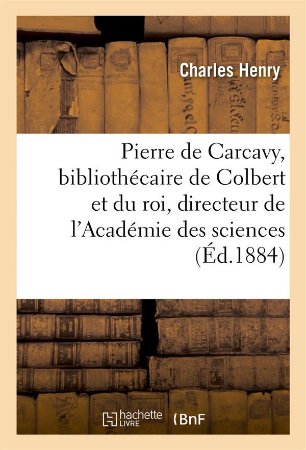 Pierre de carcavy bibliothecaire de colbert et du roi, directeur de l'academie des sciences