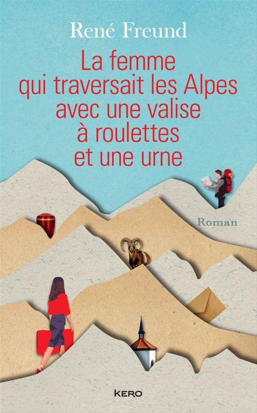 La Femme qui traversait les Alpes avec une valise à roulettes et une urne  - René Freund