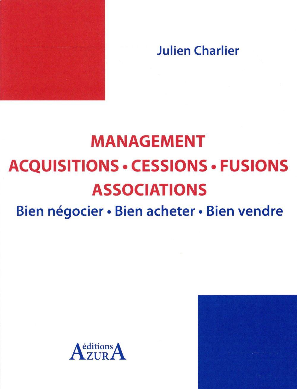 Management acquisitions, cessions, fusions, associations; bien acheter, bien vendre, éviter les échecs