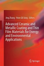 Advanced Ceramic and Metallic Coating and Thin Film Materials for Energy and Environmental Applications  - Yeon-Gil Jung - Jing Zhang
