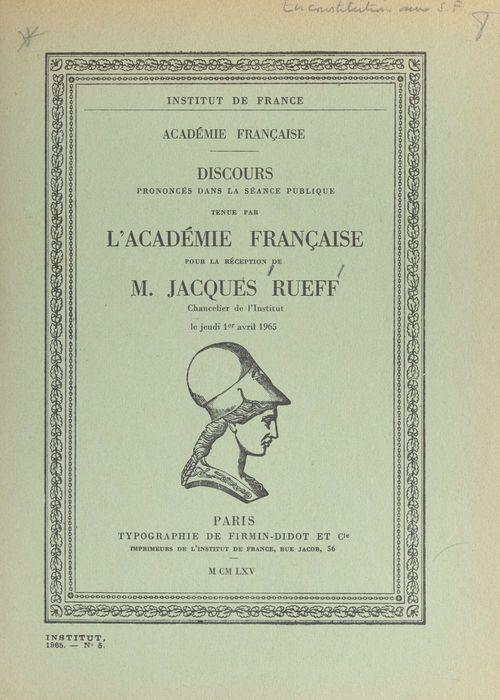 Discours prononcés dans la séance publique tenue par l'académie française pour la réception de M. Jacques Rueff, chancelier de l'Institut, le jeudi 1er avril 1965