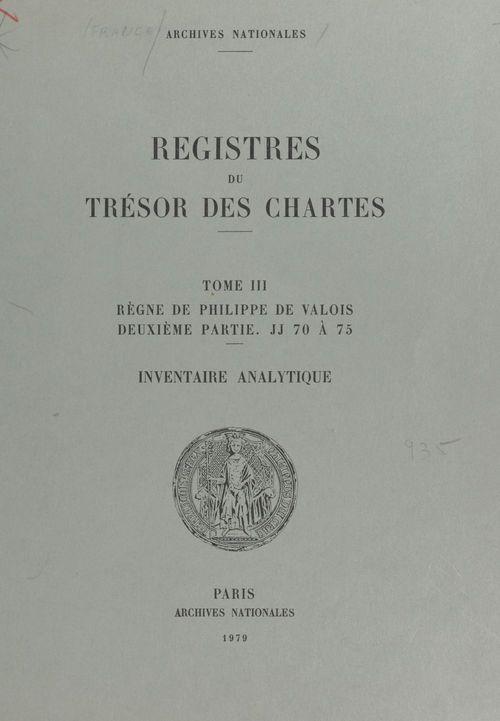 Registres du Trésor des Chartes (3.2) : Règne de Philippe de Valois. JJ 70 à 75