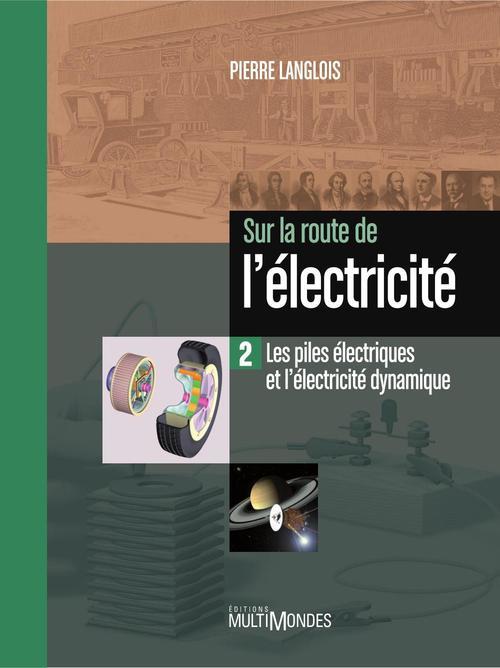 Sur la route de l'électricité t.2 ; les piles électriques et l'électricité dynamique