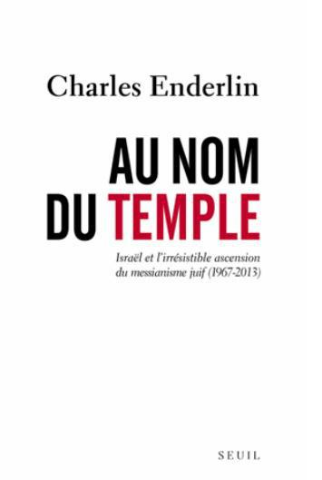 Au nom du temple ; Israël et l'irrésistible ascension du messianisme juif (1967-2013)