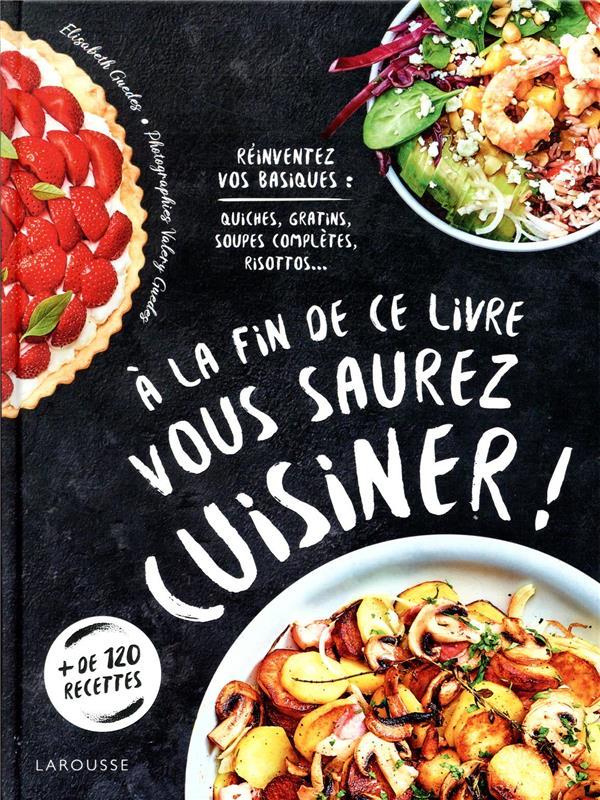 à la fin de ce livre vous saurez cuisiner ! ; réinventez vos basiques : quiches, gratins, soupes complètes, risottos...