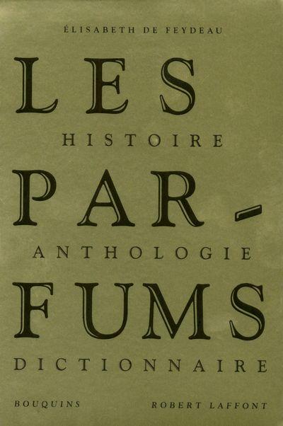 Les Parfums ; Histoire, Anthologie, Dictionnaire
