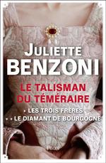 Le Talisman du Téméraire - L'intégrale : Les Trois Frères, Le Diamant de Bourgogne  - Juliette Benzoni