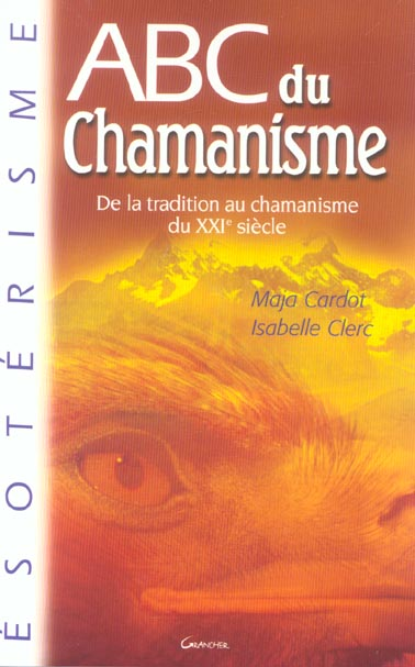 Abc du chamanisme ; de la tradition au chamanisme du xxi siecle