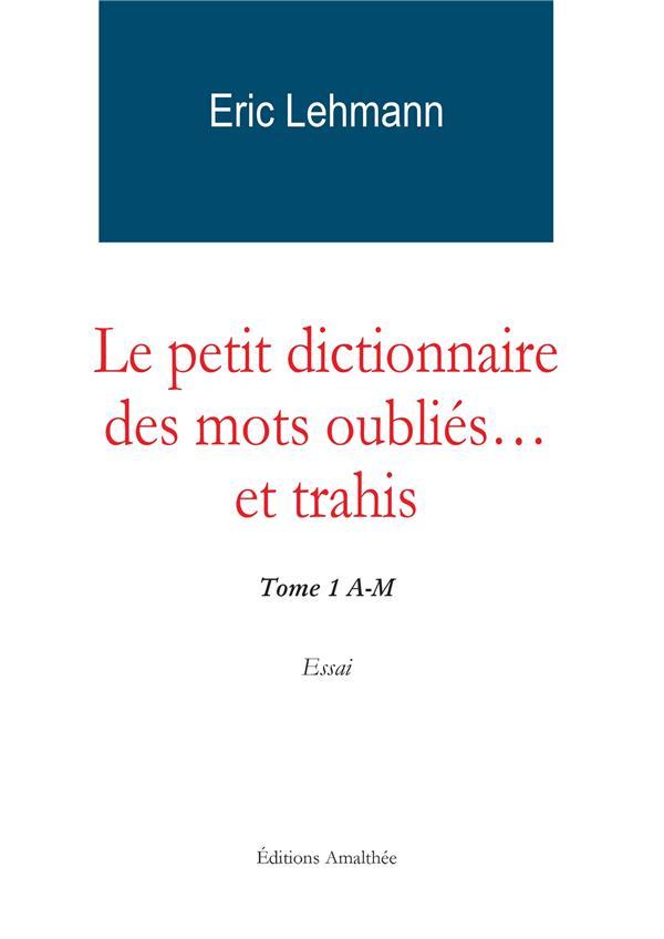 Le petit dictionnaire des mots oubliés... et trahis t.1 ; A-M
