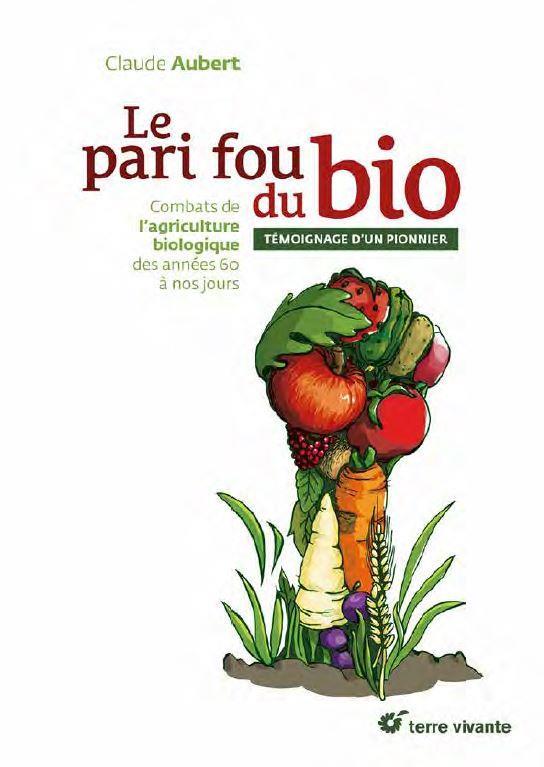 Le pari fou du bio ; combats de l'agriculture biologique des années 60 à nos jours ; témoignage d'un pionnier