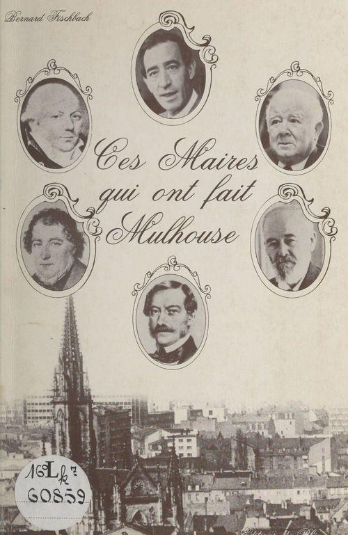 Ces maires qui ont fait Mulhouse  - Bernard Fischbach