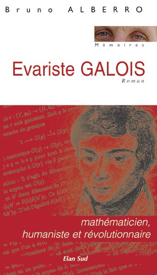 Evariste Galois ; Mathematicien, Humaniste Et Revolutionnaire
